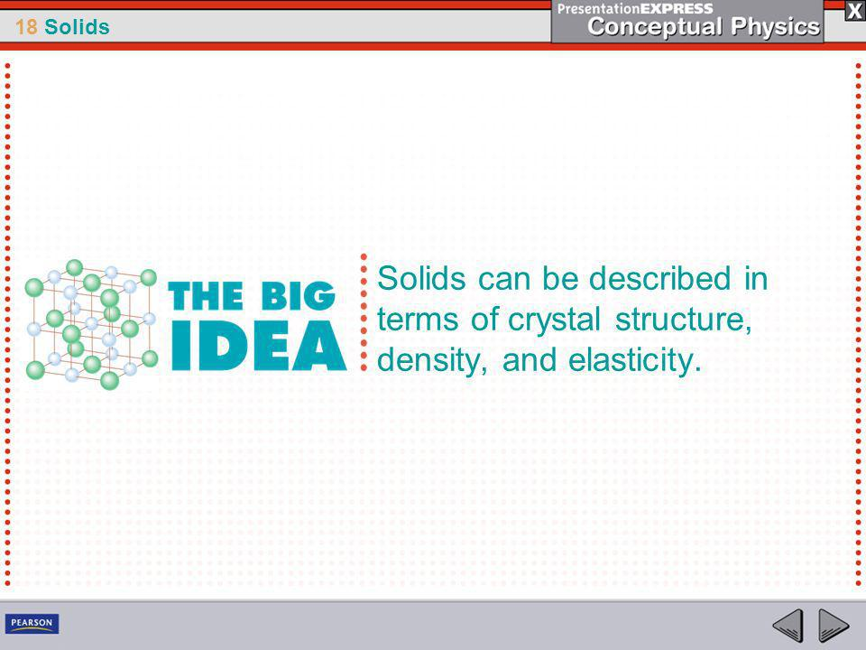 18 Solids Solids can be described in terms of crystal structure, density, and elasticity.