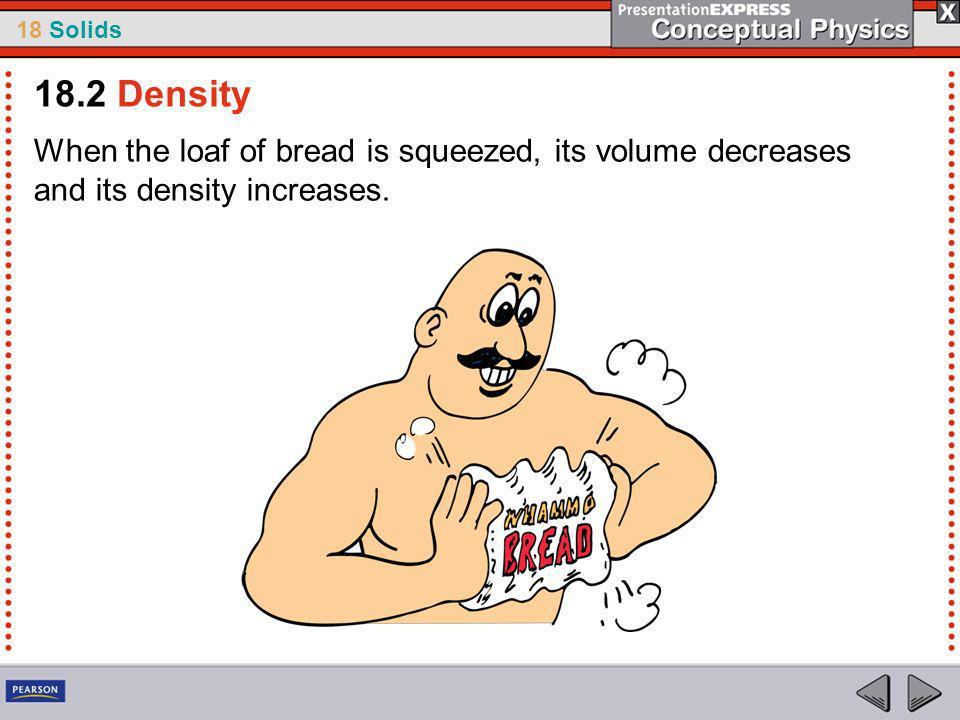 18 Solids When the loaf of bread is squeezed, its volume decreases and its density increases.