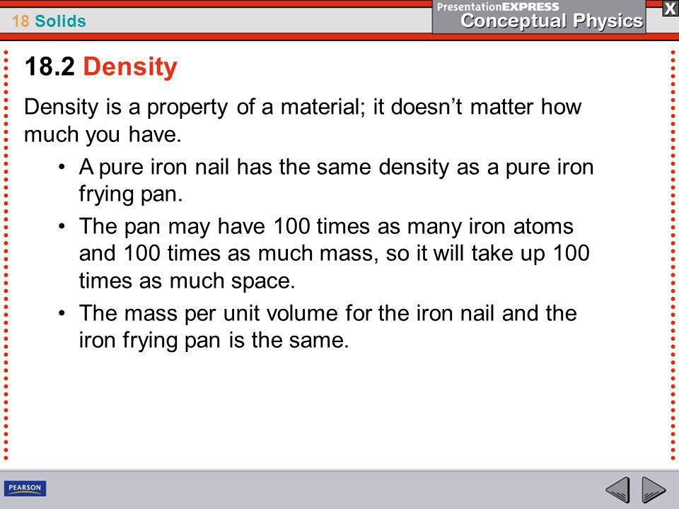 18 Solids Density is a property of a material; it doesnt matter how much you have.