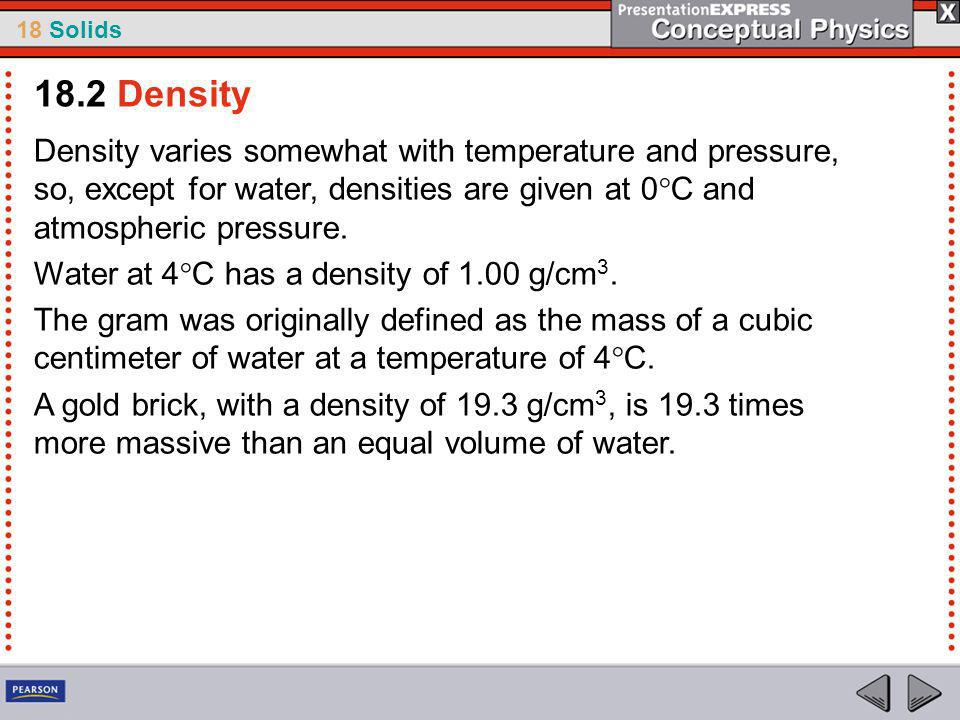 18 Solids Density varies somewhat with temperature and pressure, so, except for water, densities are given at 0°C and atmospheric pressure.