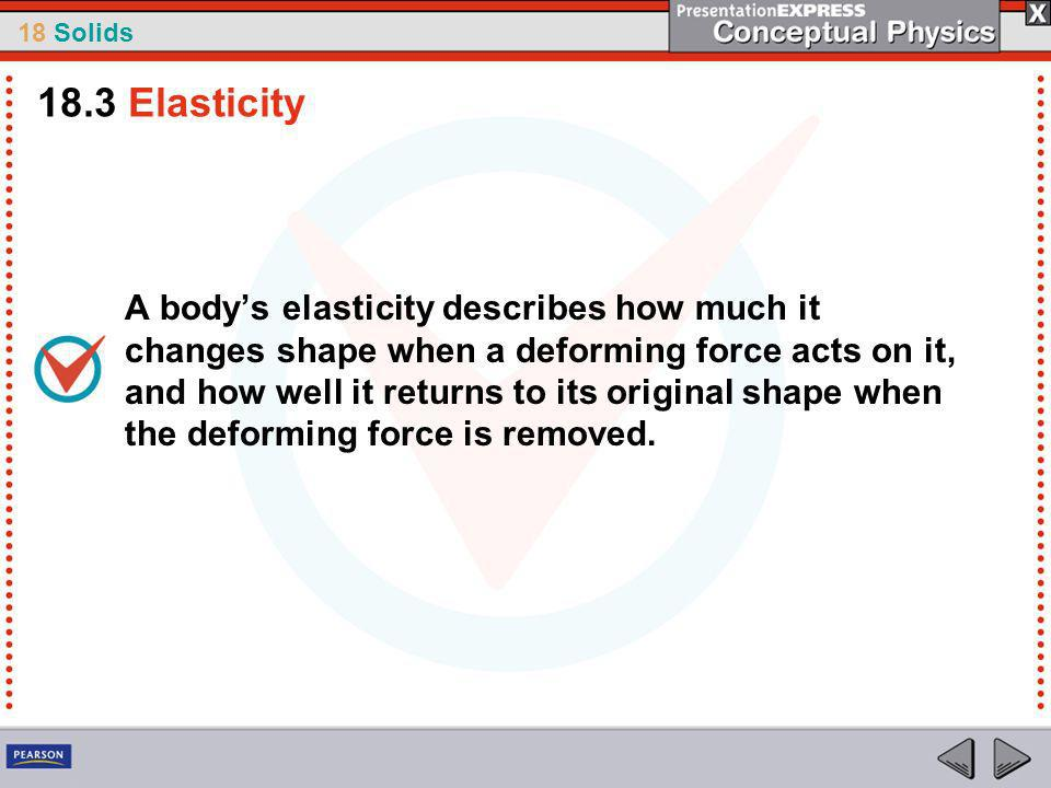 18 Solids A bodys elasticity describes how much it changes shape when a deforming force acts on it, and how well it returns to its original shape when the deforming force is removed.