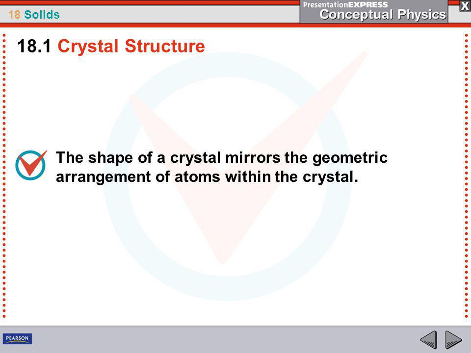 18 Solids The shape of a crystal mirrors the geometric arrangement of atoms within the crystal.
