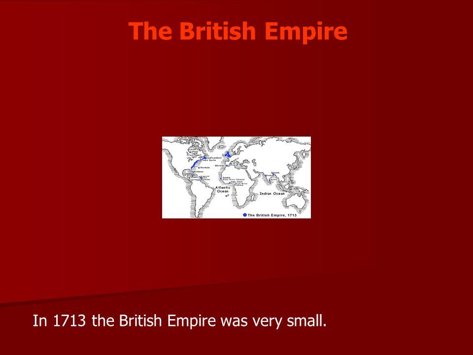 The British Empire In 1713 the British Empire was very small.