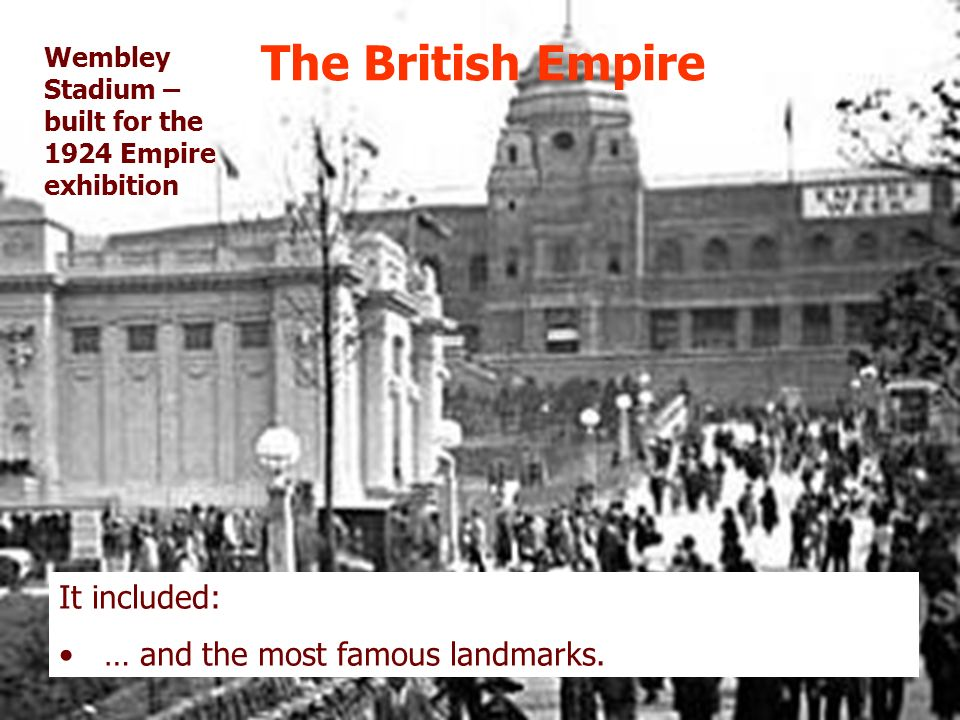 The British Empire It included: … and the most famous landmarks. Wembley Stadium – built for the 1924 Empire exhibition