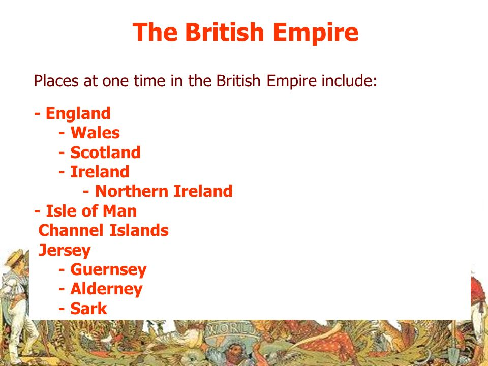 The British Empire Places at one time in the British Empire include: - England - Wales - Scotland - Ireland - Northern Ireland - Isle of Man Channel I