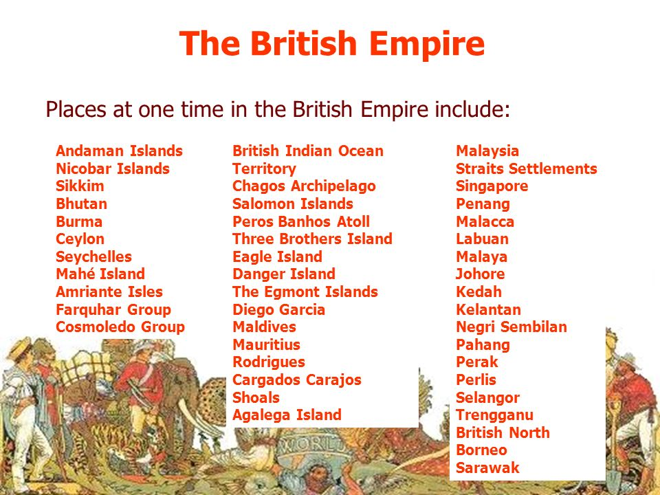 The British Empire Places at one time in the British Empire include: Andaman Islands Nicobar Islands Sikkim Bhutan Burma Ceylon Seychelles Mahé Island