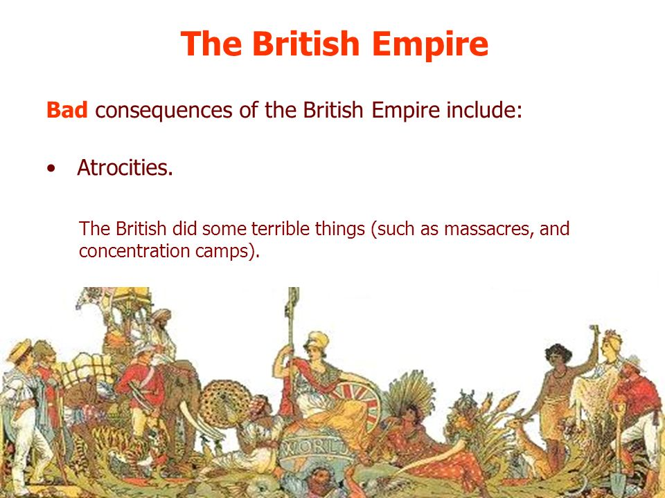 The British Empire Bad consequences of the British Empire include: Atrocities. The British did some terrible things (such as massacres, and concentrat