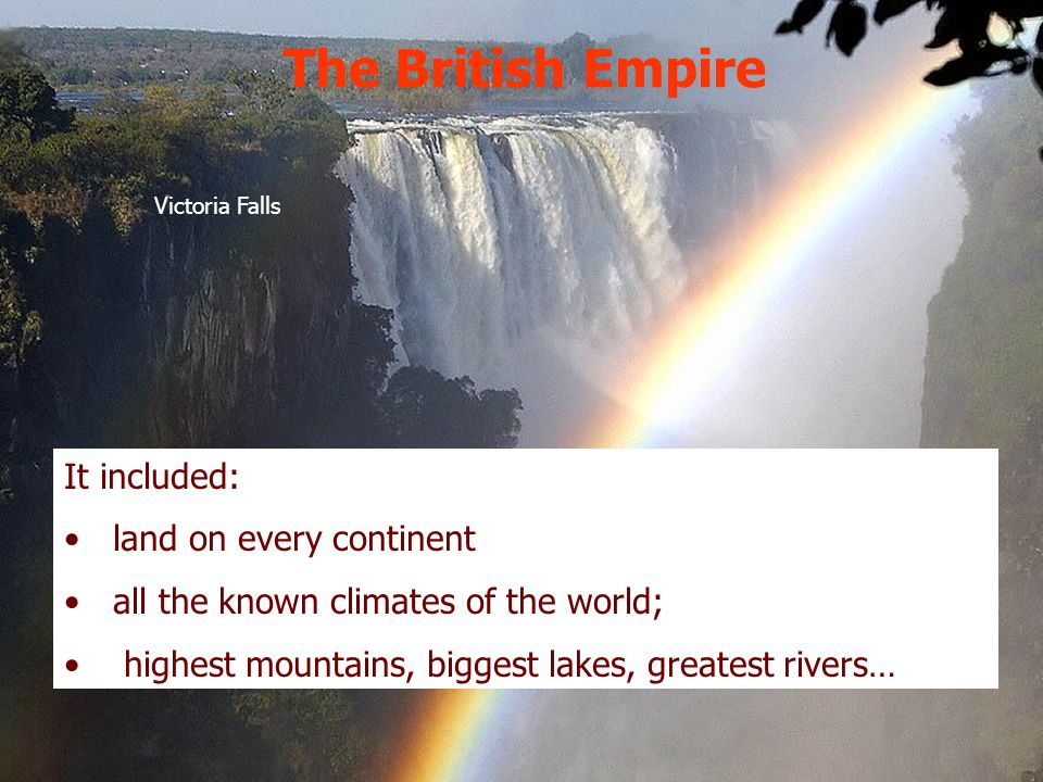 It included: land on every continent all the known climates of the world; highest mountains, biggest lakes, greatest rivers… Victoria Falls