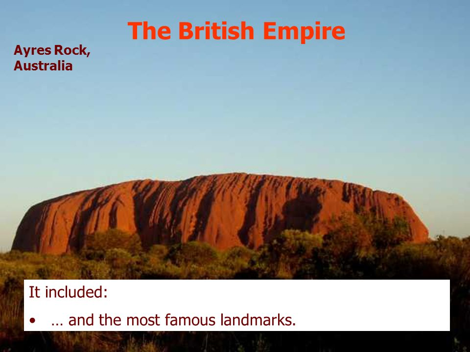 The British Empire It included: … and the most famous landmarks. Ayres Rock, Australia