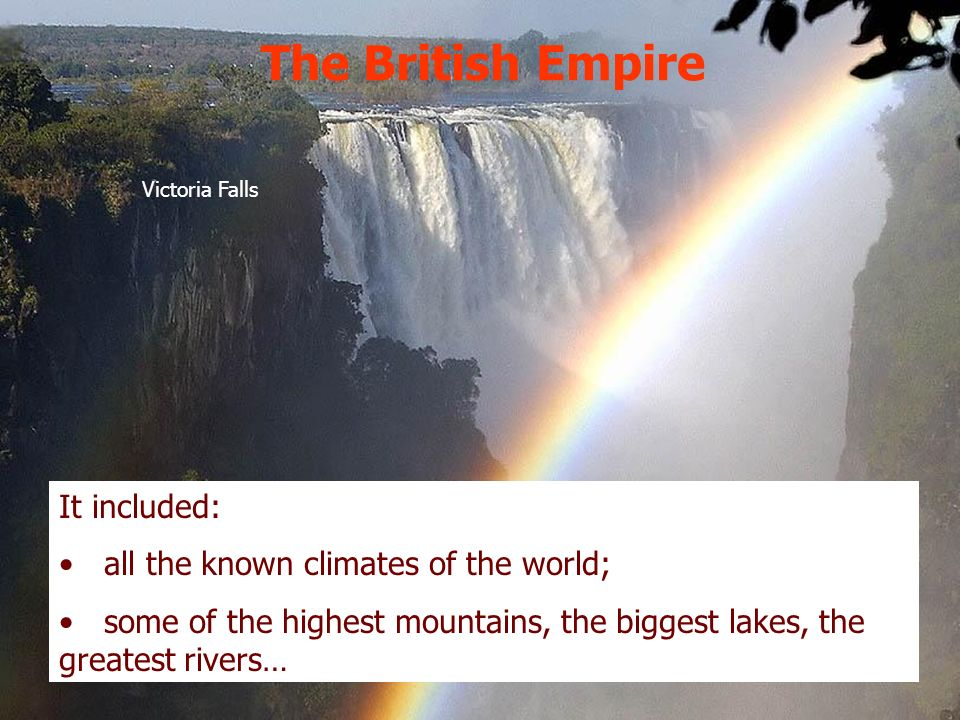 The British Empire It included: all the known climates of the world; some of the highest mountains, the biggest lakes, the greatest rivers… Victoria F