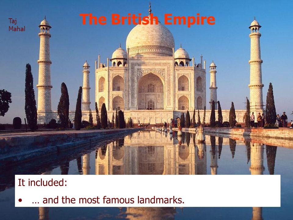 The British Empire It included: … and the most famous landmarks. Taj Mahal