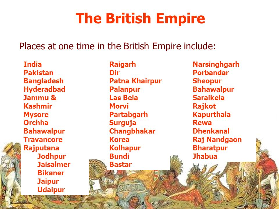 The British Empire Places at one time in the British Empire include: India Pakistan Bangladesh Hyderadbad Jammu & Kashmir Mysore Orchha Bahawalpur Tra