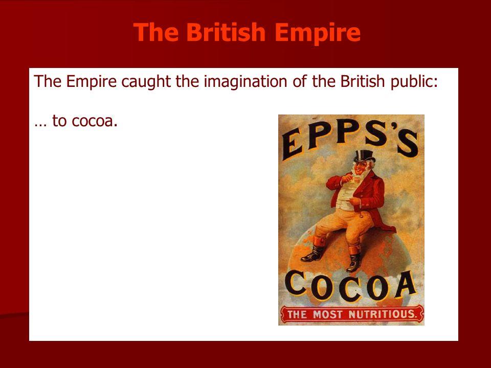 The Empire caught the imagination of the British public: … to cocoa. The British Empire