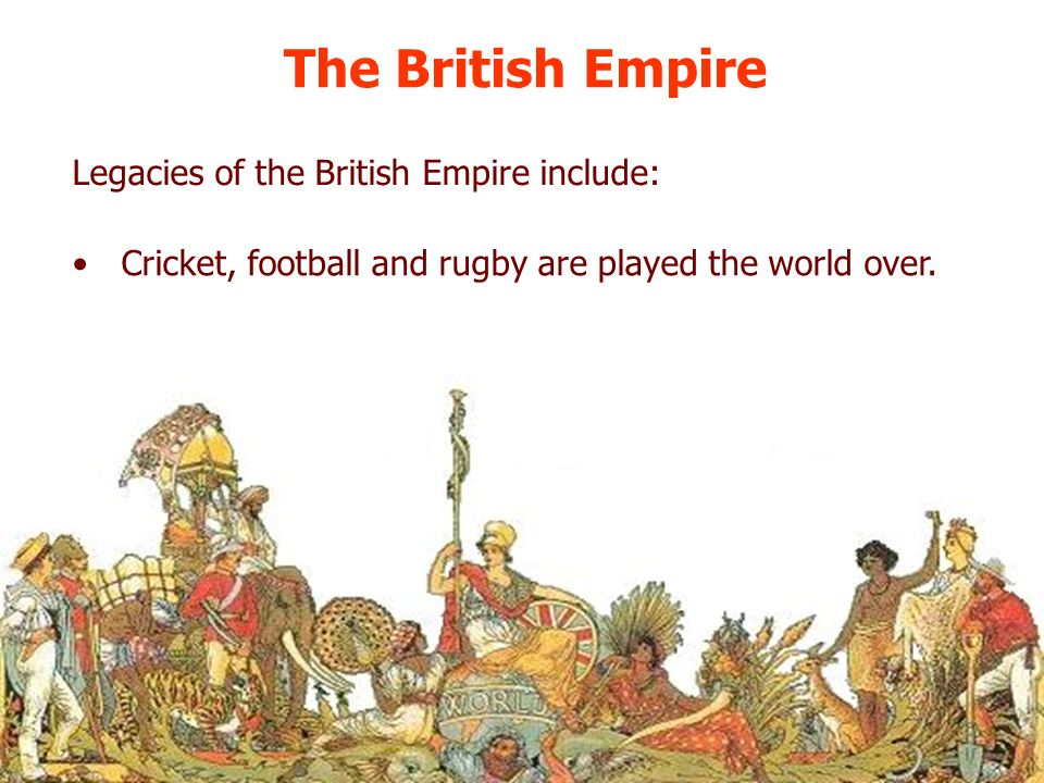 The British Empire Legacies of the British Empire include: Cricket, football and rugby are played the world over.