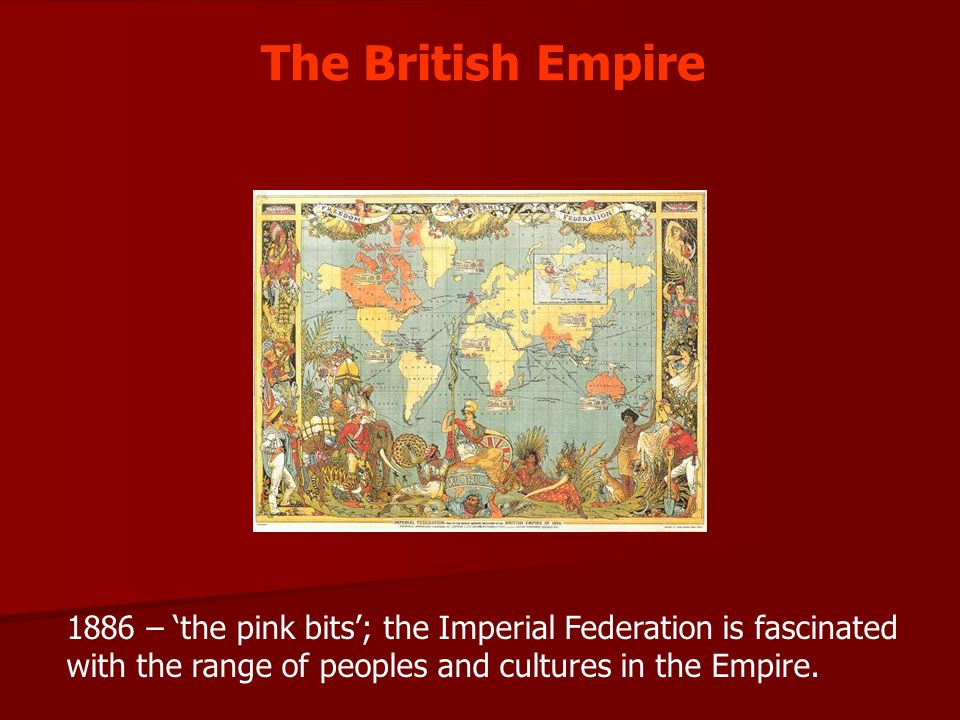 The British Empire 1886 – the pink bits; the Imperial Federation is fascinated with the range of peoples and cultures in the Empire.