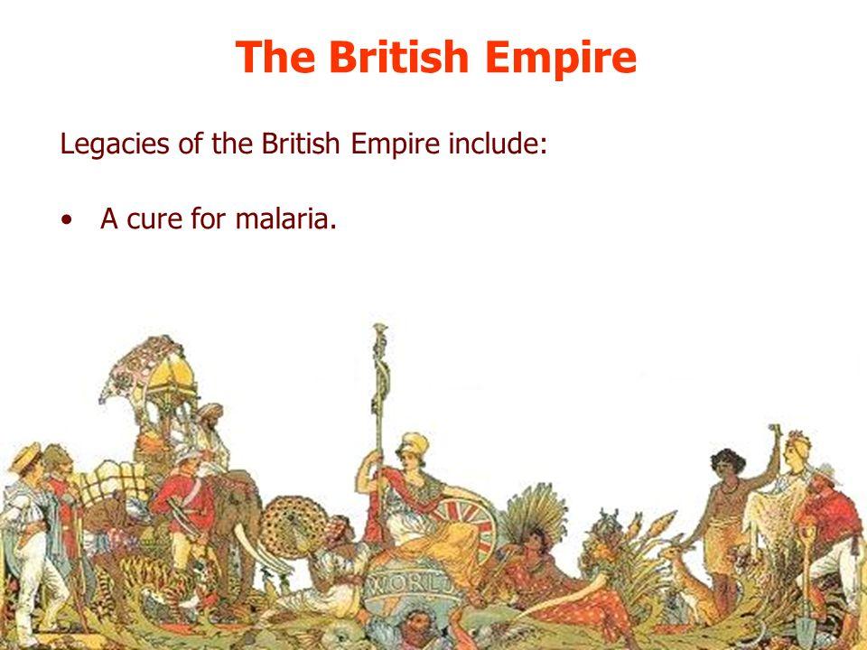 The British Empire Legacies of the British Empire include: A cure for malaria.
