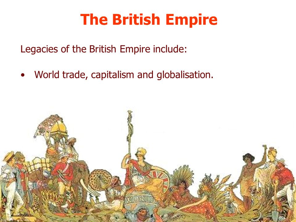 The British Empire World trade, capitalism and globalisation. Legacies of the British Empire include:
