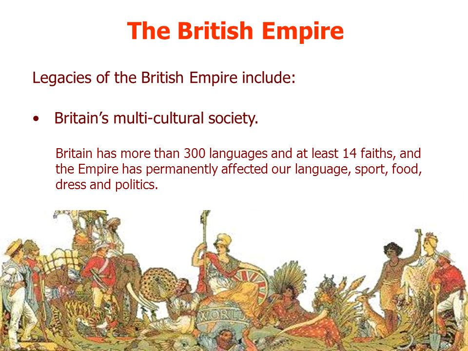 The British Empire Britains multi-cultural society. Britain has more than 300 languages and at least 14 faiths, and the Empire has permanently affecte
