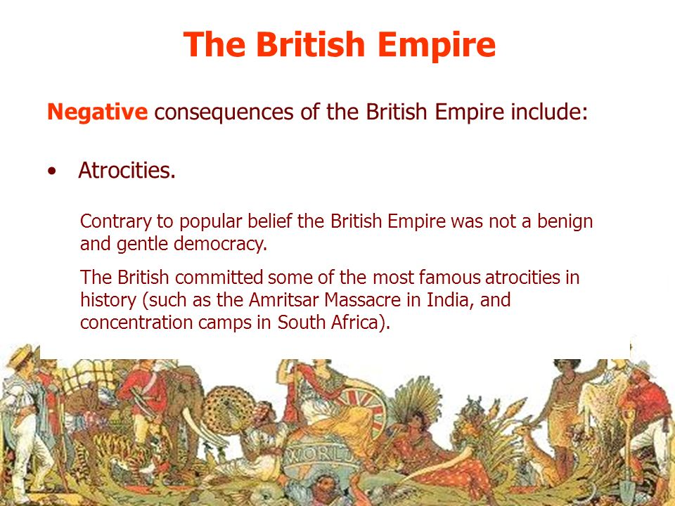 The British Empire Negative consequences of the British Empire include: Atrocities. Contrary to popular belief the British Empire was not a benign and