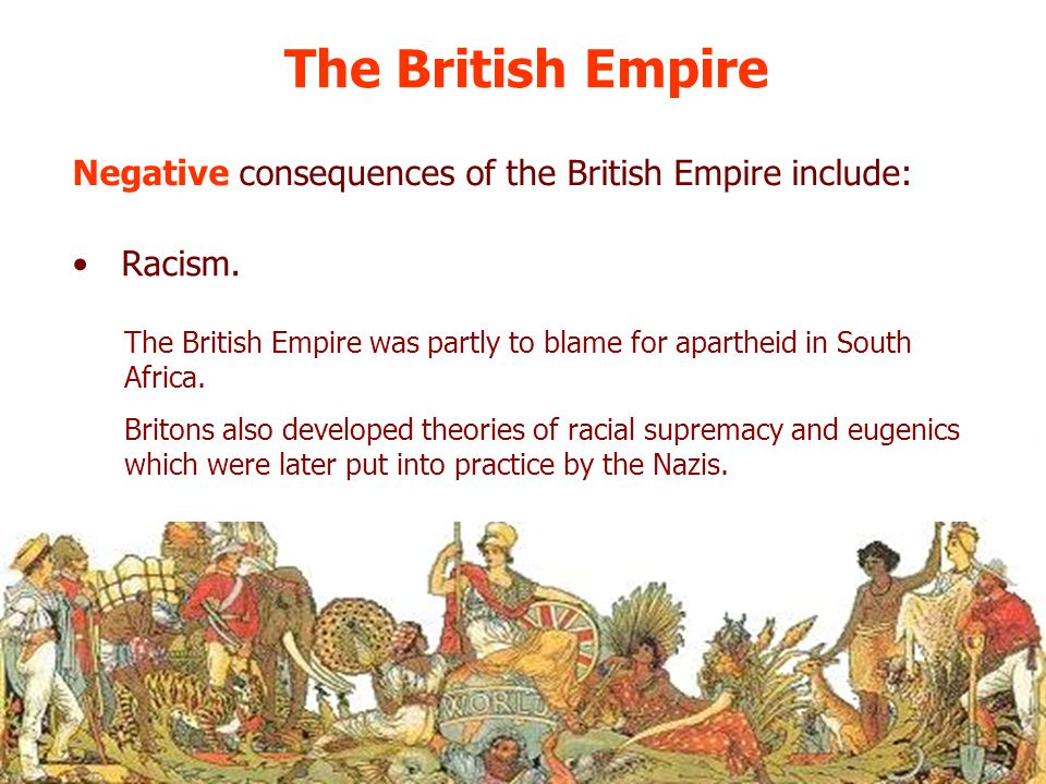 The British Empire Negative consequences of the British Empire include: Racism. The British Empire was partly to blame for apartheid in South Africa.