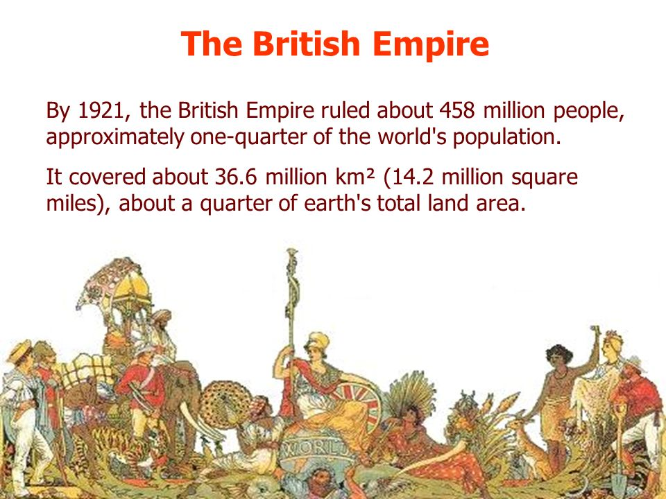 The British Empire By 1921, the British Empire ruled about 458 million people, approximately one-quarter of the world's population. It covered about 3