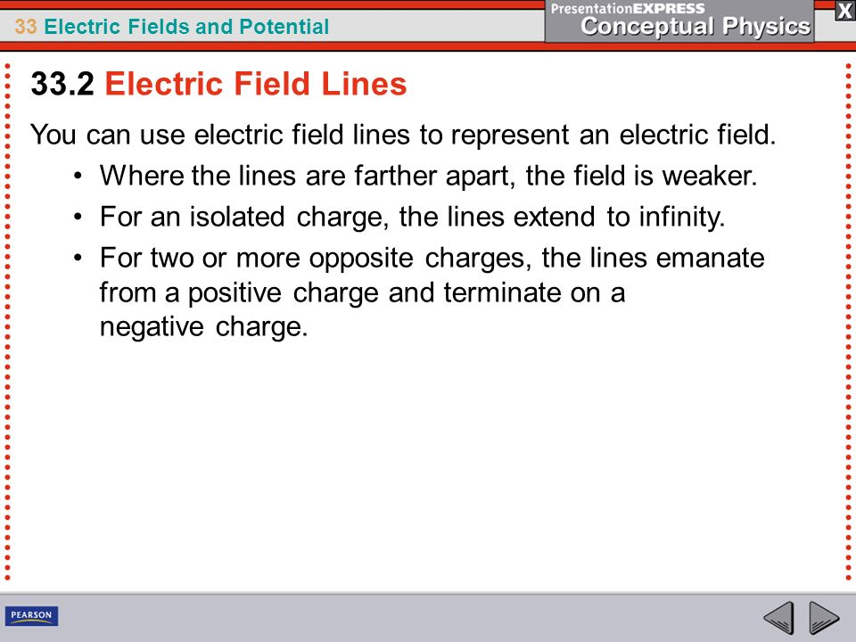 33 Electric Fields and Potential You can use electric field lines to represent an electric field. Where the lines are farther apart, the field is weak