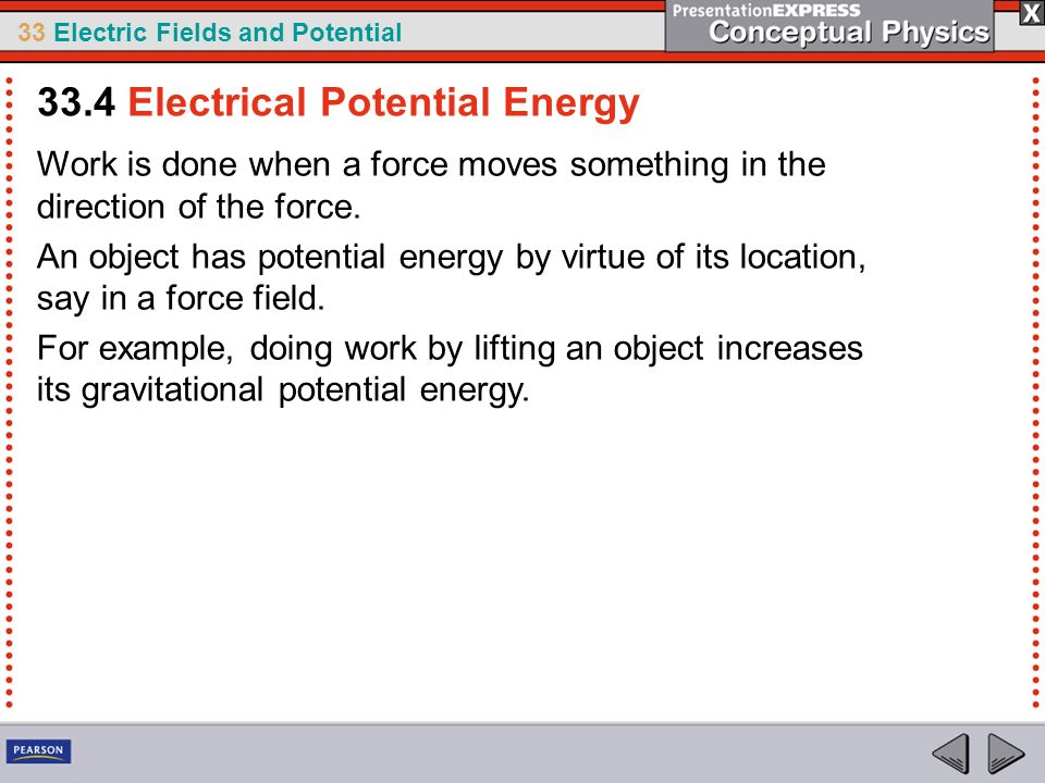 33 Electric Fields and Potential Work is done when a force moves something in the direction of the force. An object has potential energy by virtue of