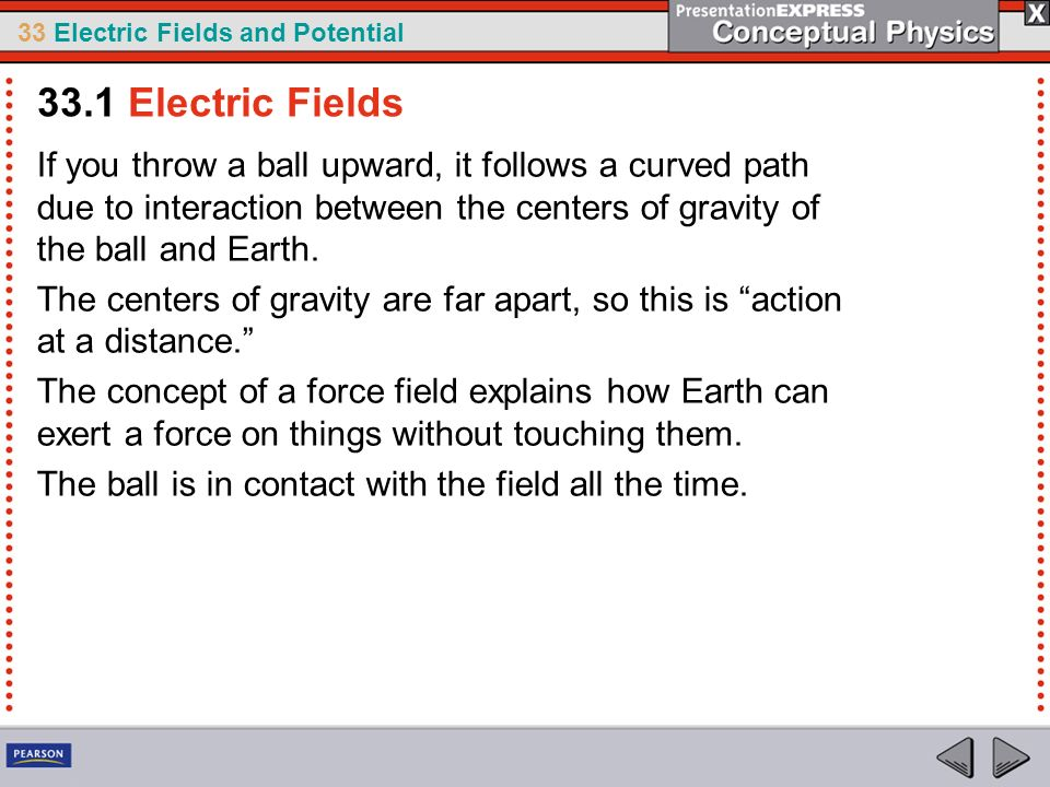 33 Electric Fields and Potential If you throw a ball upward, it follows a curved path due to interaction between the centers of gravity of the ball an