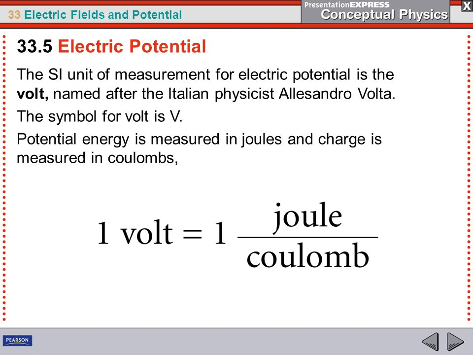 33 Electric Fields and Potential The SI unit of measurement for electric potential is the volt, named after the Italian physicist Allesandro Volta. Th