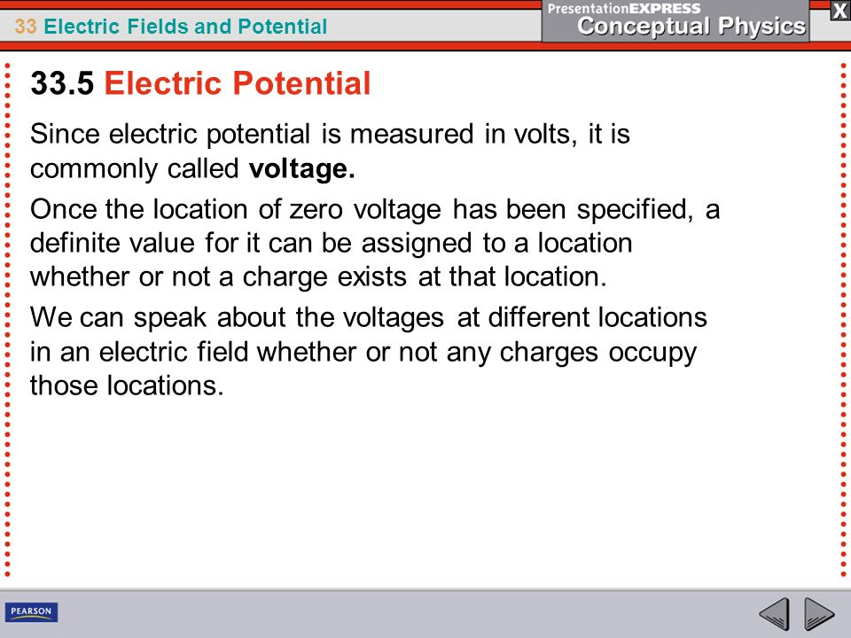 33 Electric Fields and Potential Since electric potential is measured in volts, it is commonly called voltage. Once the location of zero voltage has b