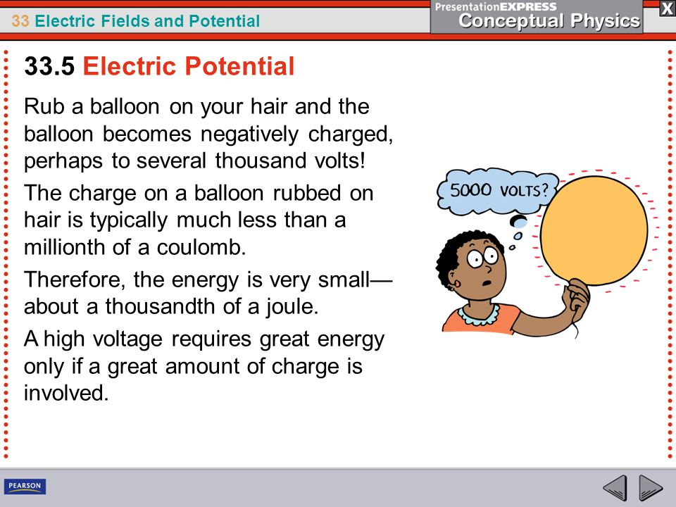 33 Electric Fields and Potential Rub a balloon on your hair and the balloon becomes negatively charged, perhaps to several thousand volts! The charge