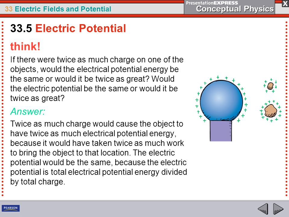 33 Electric Fields and Potential think! If there were twice as much charge on one of the objects, would the electrical potential energy be the same or