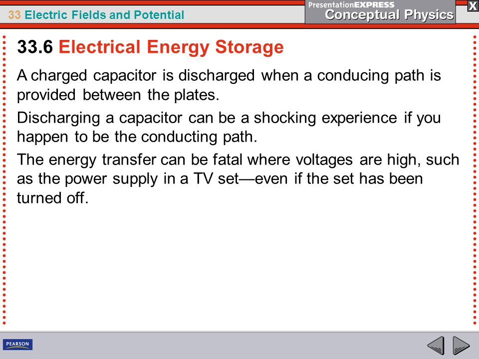 33 Electric Fields and Potential A charged capacitor is discharged when a conducing path is provided between the plates. Discharging a capacitor can b
