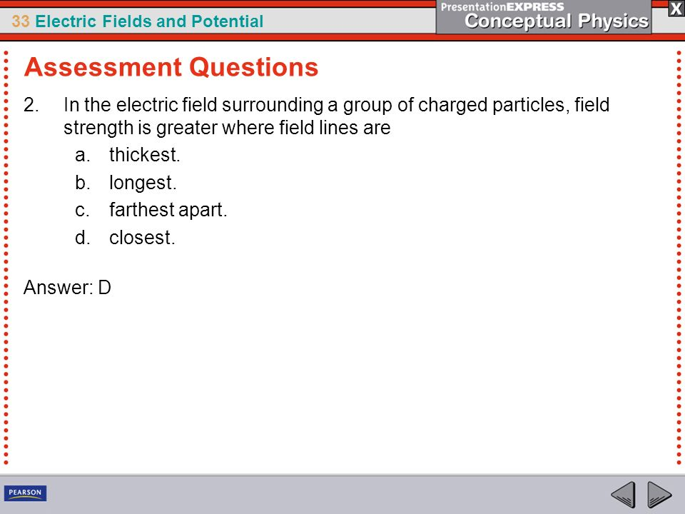 33 Electric Fields and Potential 2.In the electric field surrounding a group of charged particles, field strength is greater where field lines are a.t
