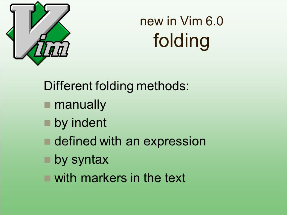new in Vim 6.0 folding Different folding methods: manually by indent defined with an expression by syntax with markers in the text