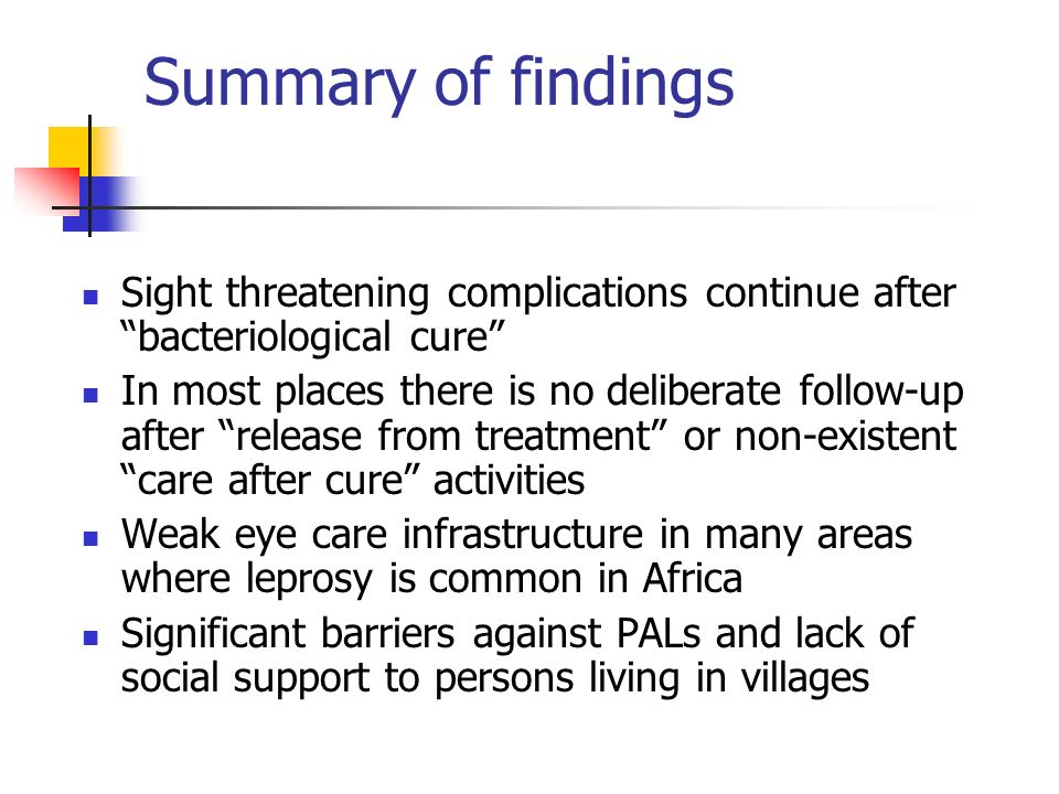 Summary of findings Sight threatening complications continue after bacteriological cure In most places there is no deliberate follow-up after release from treatment or non-existent care after cure activities Weak eye care infrastructure in many areas where leprosy is common in Africa Significant barriers against PALs and lack of social support to persons living in villages