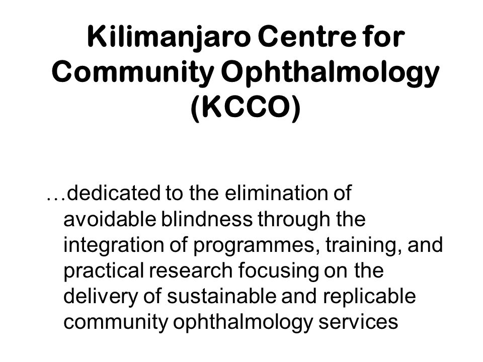 Kilimanjaro Centre for Community Ophthalmology (KCCO) … dedicated to the elimination of avoidable blindness through the integration of programmes, tra