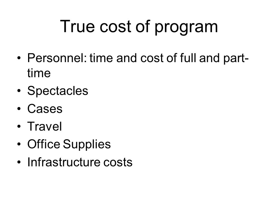 True cost of program Personnel: time and cost of full and part- time Spectacles Cases Travel Office Supplies Infrastructure costs