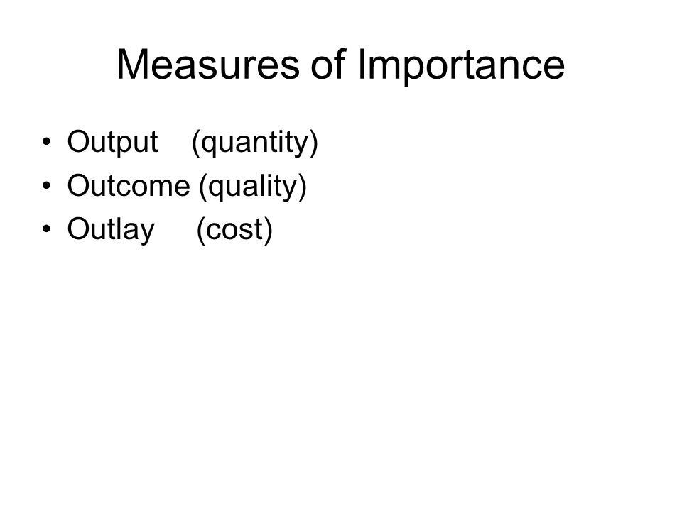Measures of Importance Output (quantity) Outcome (quality) Outlay (cost)