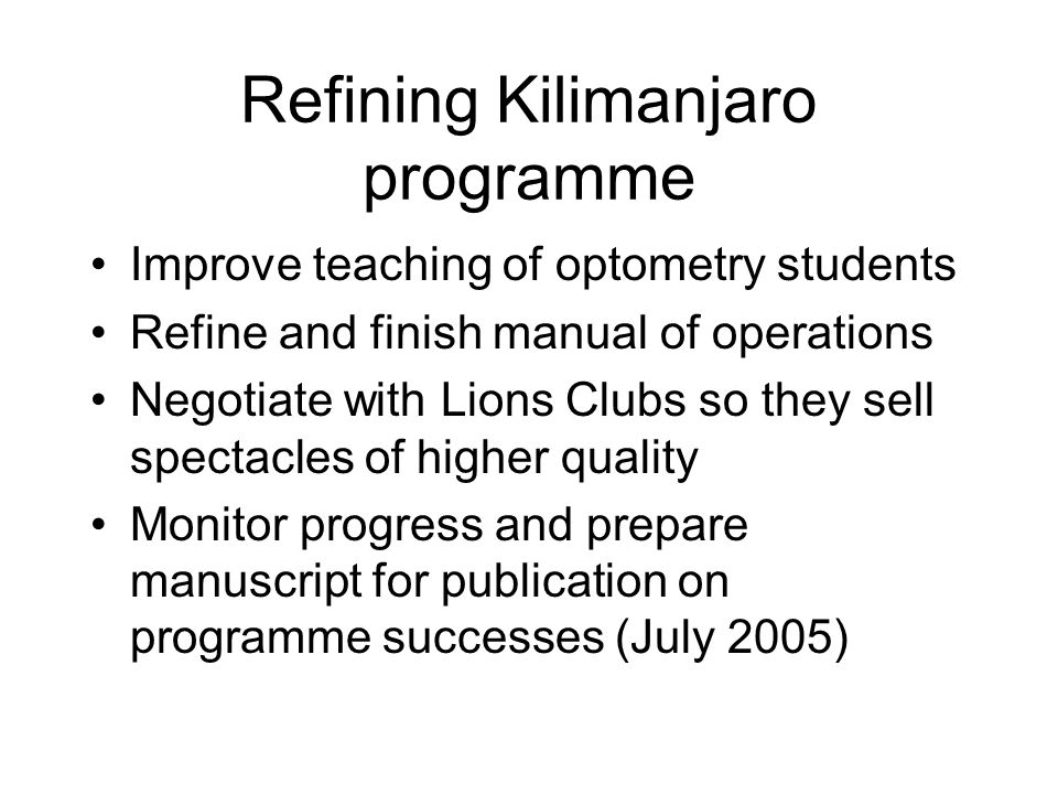 Refining Kilimanjaro programme Improve teaching of optometry students Refine and finish manual of operations Negotiate with Lions Clubs so they sell spectacles of higher quality Monitor progress and prepare manuscript for publication on programme successes (July 2005)