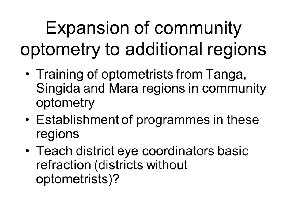 Expansion of community optometry to additional regions Training of optometrists from Tanga, Singida and Mara regions in community optometry Establishment of programmes in these regions Teach district eye coordinators basic refraction (districts without optometrists)?