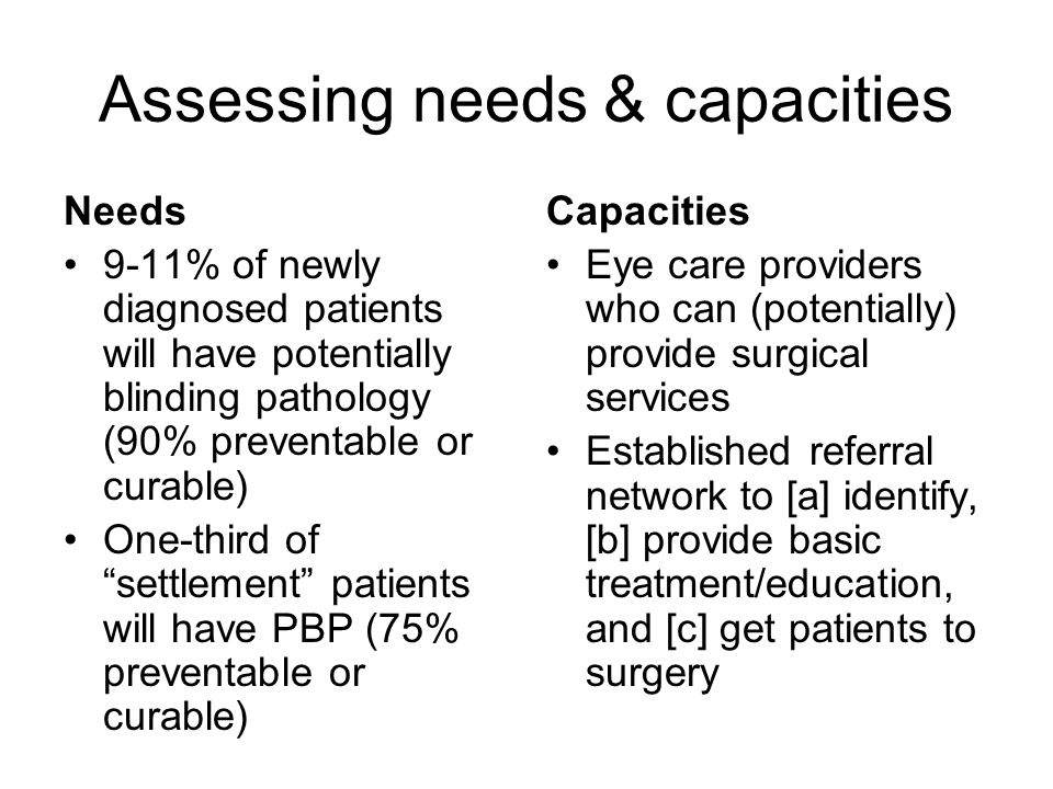 Assessing needs & capacities Needs 9-11% of newly diagnosed patients will have potentially blinding pathology (90% preventable or curable) One-third of settlement patients will have PBP (75% preventable or curable) Capacities Eye care providers who can (potentially) provide surgical services Established referral network to [a] identify, [b] provide basic treatment/education, and [c] get patients to surgery