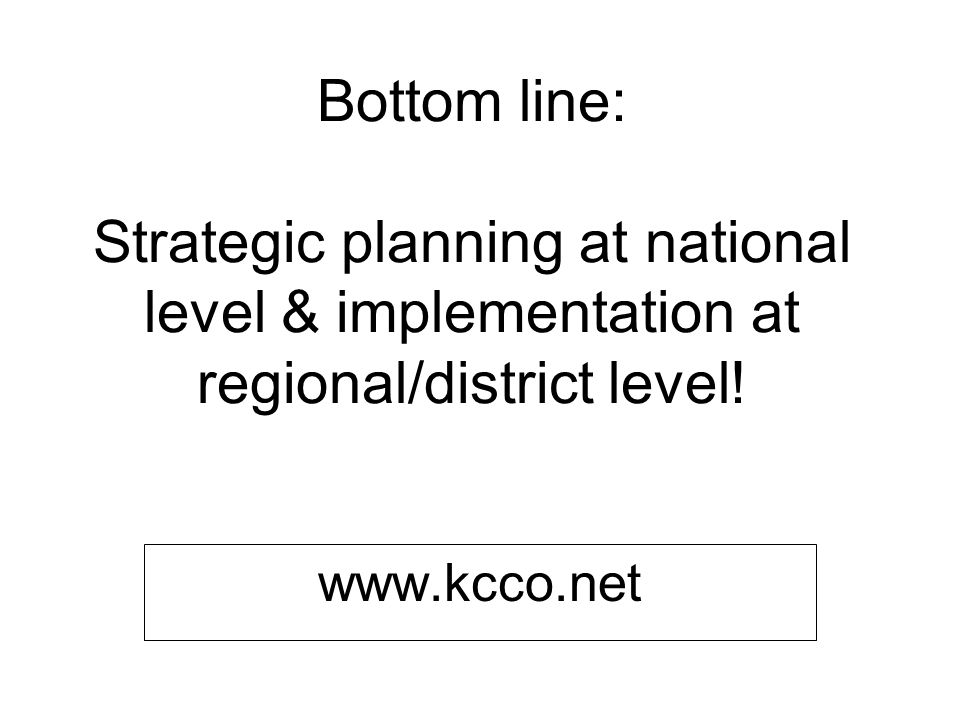 Bottom line: Strategic planning at national level & implementation at regional/district level.
