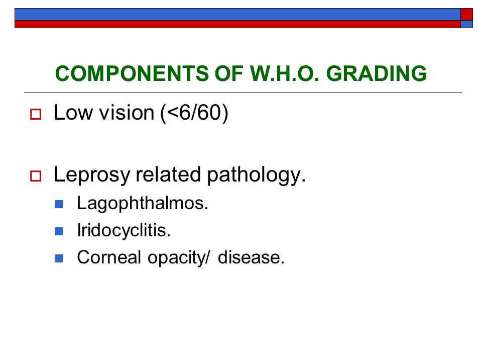 COMPONENTS OF W.H.O. GRADING Low vision (<6/60) Leprosy related pathology. Lagophthalmos. Iridocyclitis. Corneal opacity/ disease.