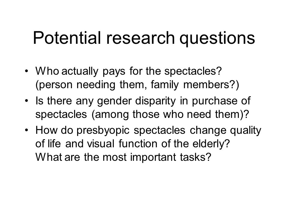 Potential research questions Who actually pays for the spectacles? (person needing them, family members?) Is there any gender disparity in purchase of