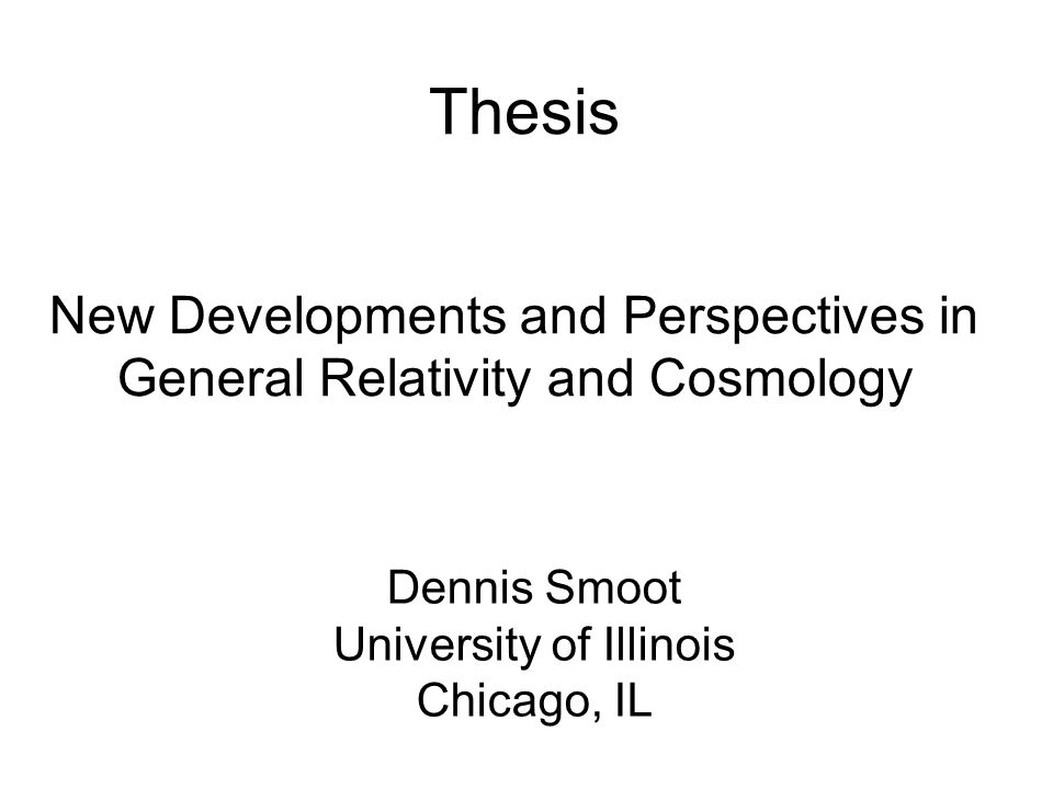 New Developments and Perspectives in General Relativity and Cosmology Thesis Dennis Smoot University of Illinois Chicago, IL