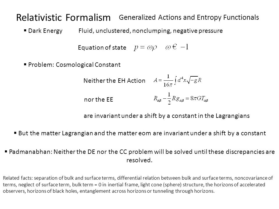 Relativistic Formalism Generalized Actions and Entropy Functionals Dark Energy Fluid, unclustered, nonclumping, negative pressure Equation of state Problem: Cosmological Constant Neither the EH Action nor the EE are invariant under a shift by a constant in the Lagrangians But the matter Lagrangian and the matter eom are invariant under a shift by a constant Padmanabhan: Neither the DE nor the CC problem will be solved until these discrepancies are resolved.