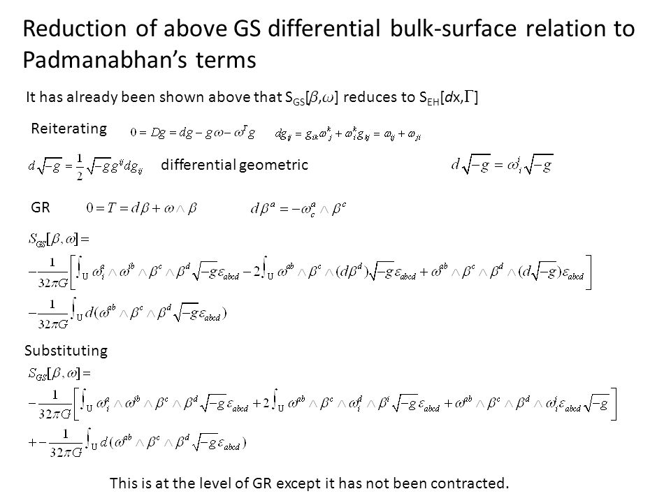 Reduction of above GS differential bulk-surface relation to Padmanabhans terms It has already been shown above that S GS [, ] reduces to S EH [dx, ] Reiterating differential geometric GR Substituting This is at the level of GR except it has not been contracted.