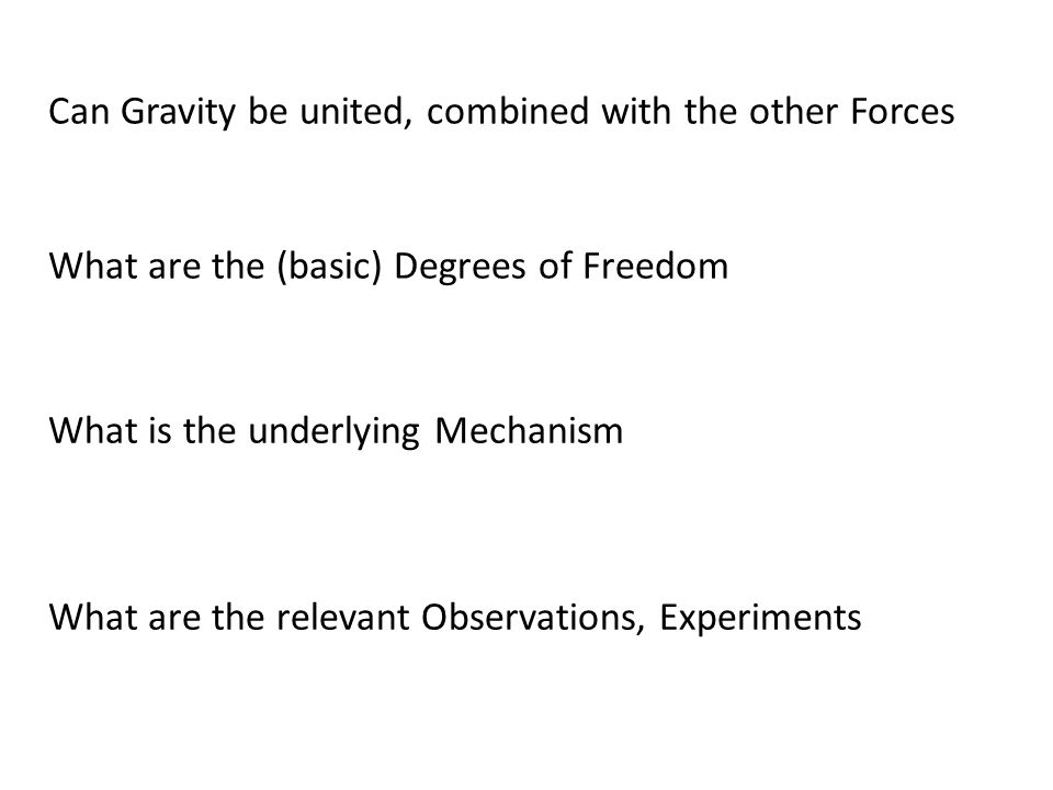 Can Gravity be united, combined with the other Forces What are the (basic) Degrees of Freedom What is the underlying Mechanism What are the relevant Observations, Experiments