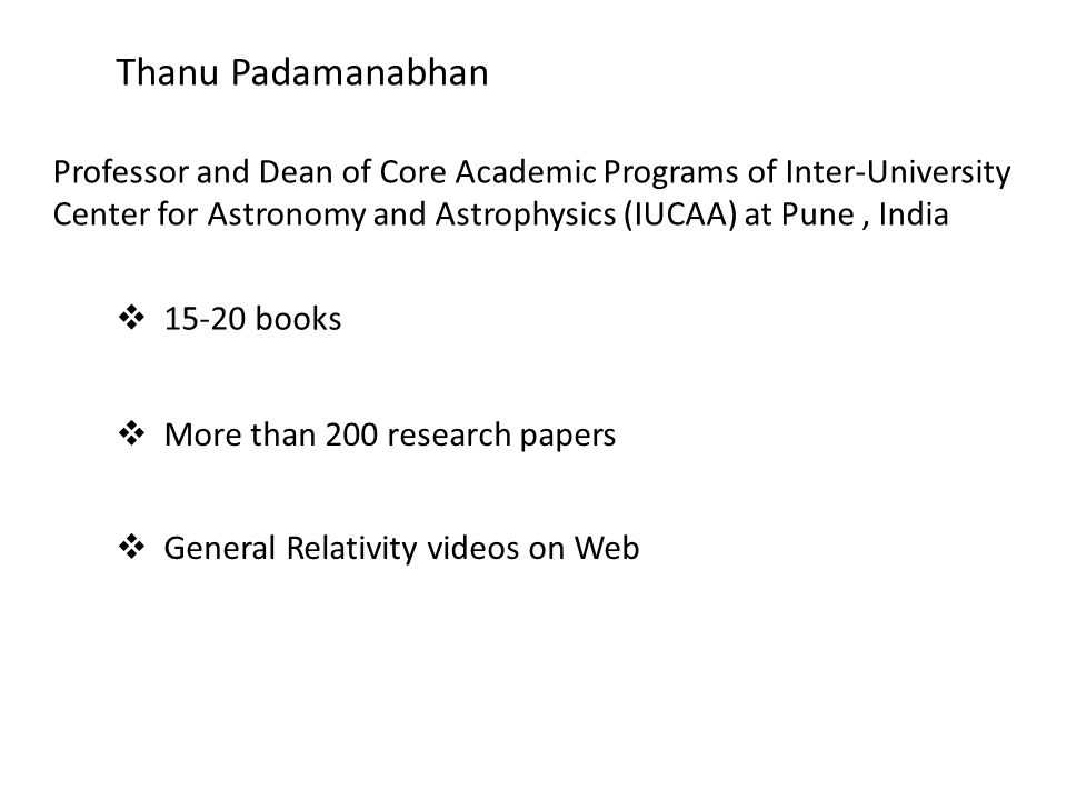 Thanu Padamanabhan Professor and Dean of Core Academic Programs of Inter-University Center for Astronomy and Astrophysics (IUCAA) at Pune, India 15-20 books More than 200 research papers General Relativity videos on Web